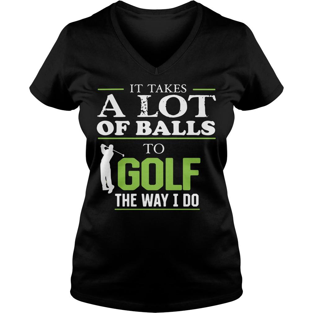 It takes a lot of balls to golf the way I do V-neck T-shirt
