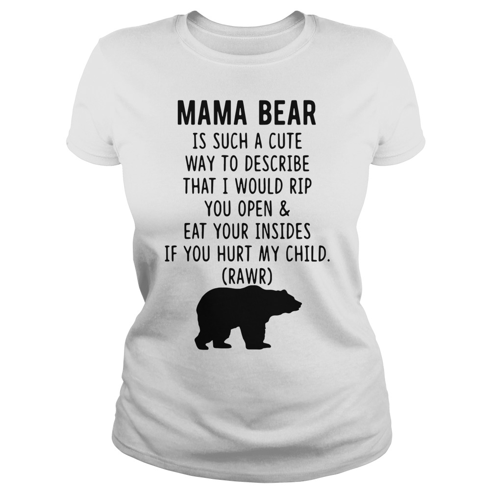 Mama bear is such a cute way to describe that I would rip you open Ladies tee