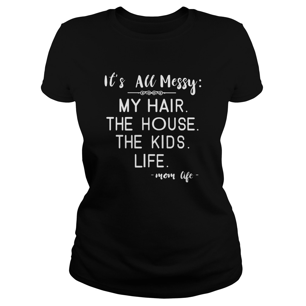 It's all messy my hair the house the kids life Ladies tee