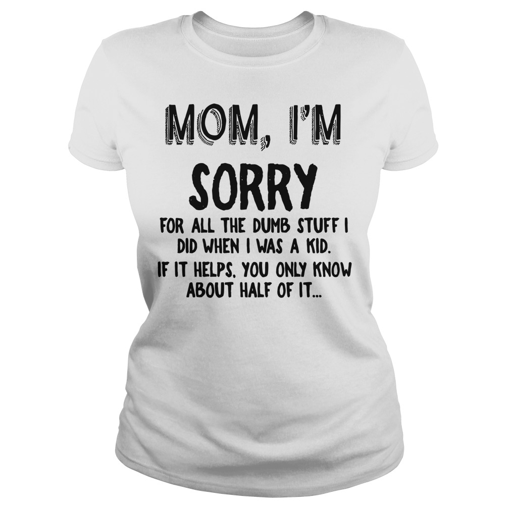 Mom, I'm sorry for all the dumb stuff I did when I was a kid Ladies tee