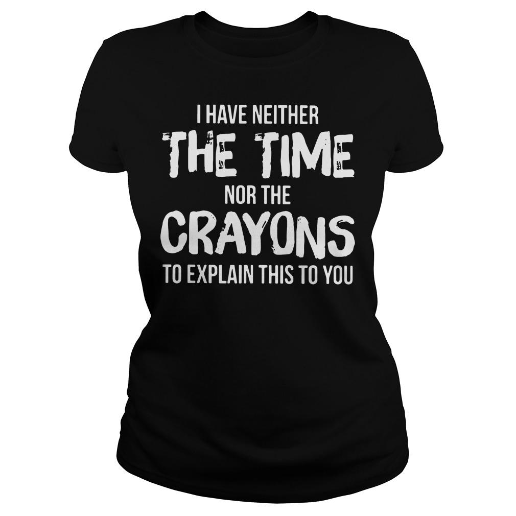 I have neither the time nor the crayons to explain this to you Ladies tee