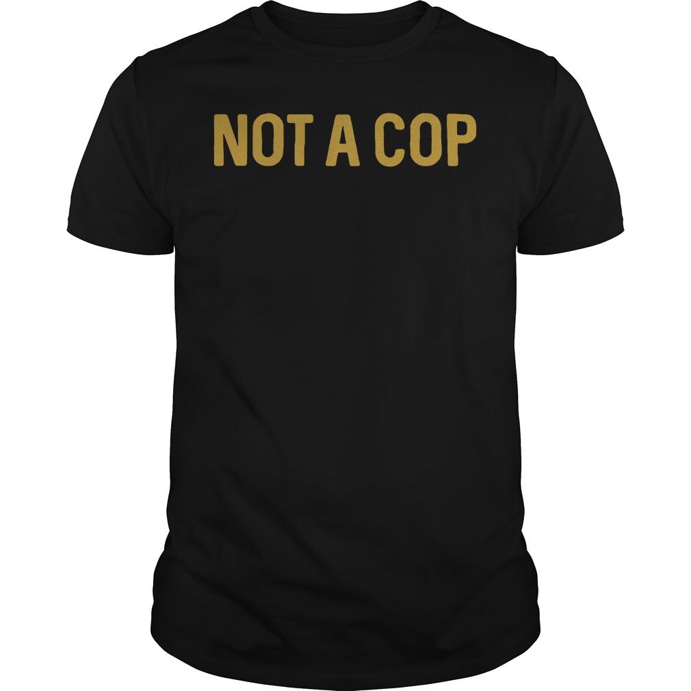 Official Not a cop Guys shirt