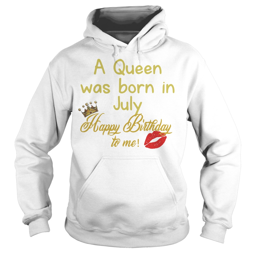 A queen was born in july happy birthday to me Hoodie