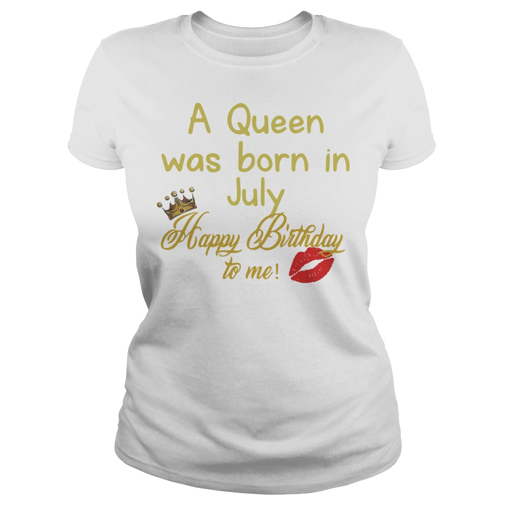 A queen was born in july happy birthday to me Ladies tee