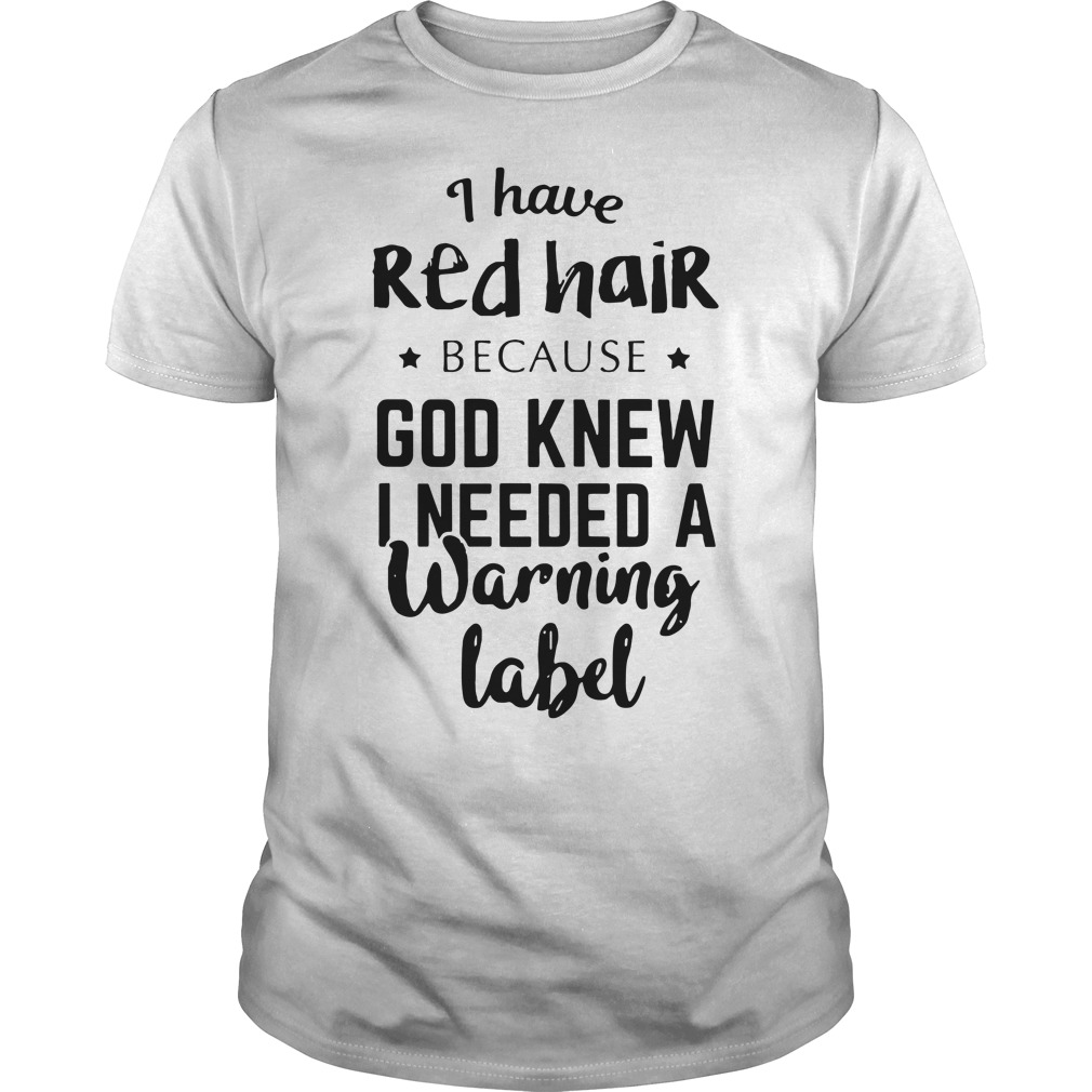 I have red hair because god knew Guys shirt