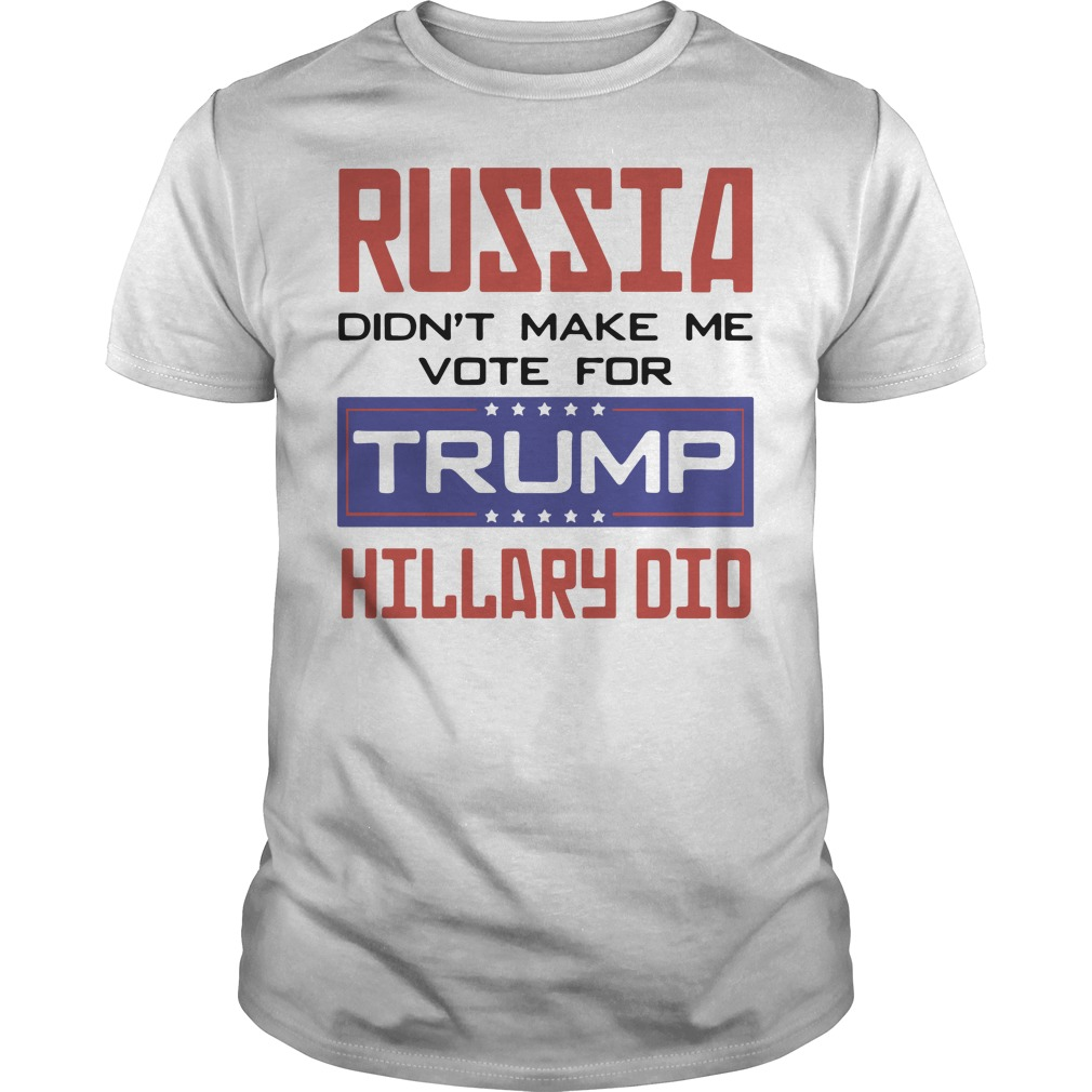 Russia didn't make me vote for Trump hillary did Guys shirt