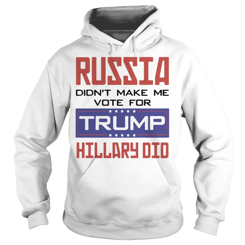 Russia didn't make me vote for Trump hillary did Hoodie