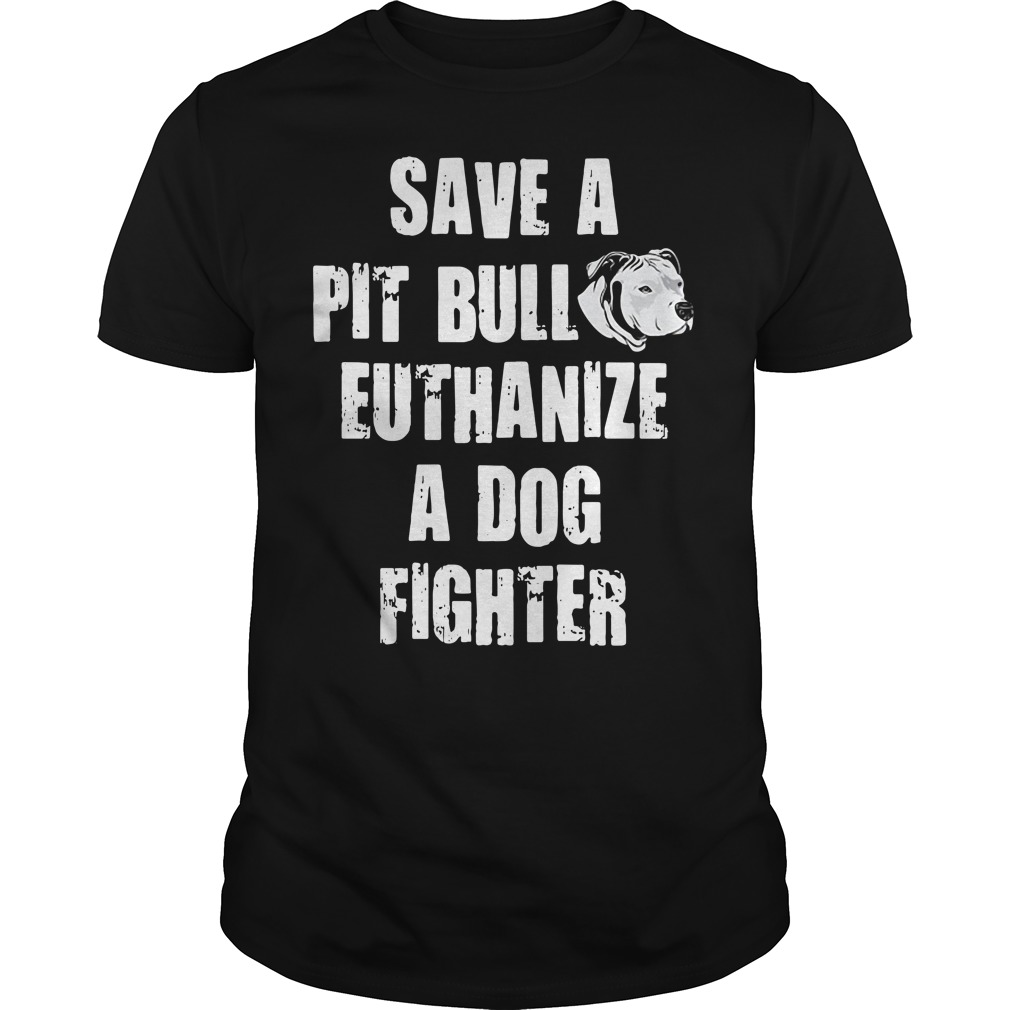 Save a pit bull euthanize a dog fighter Guys shirt