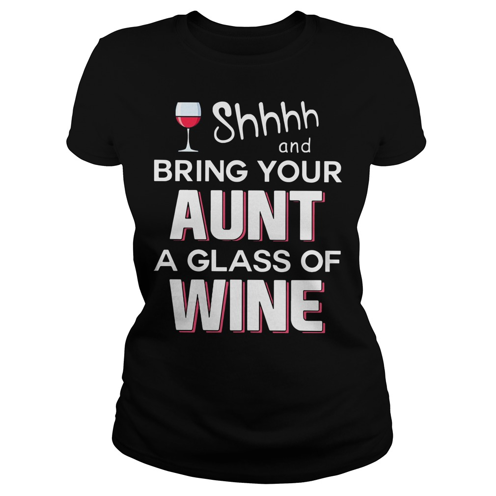 Shhh and bring your aunt a glass of wine Ladies tee