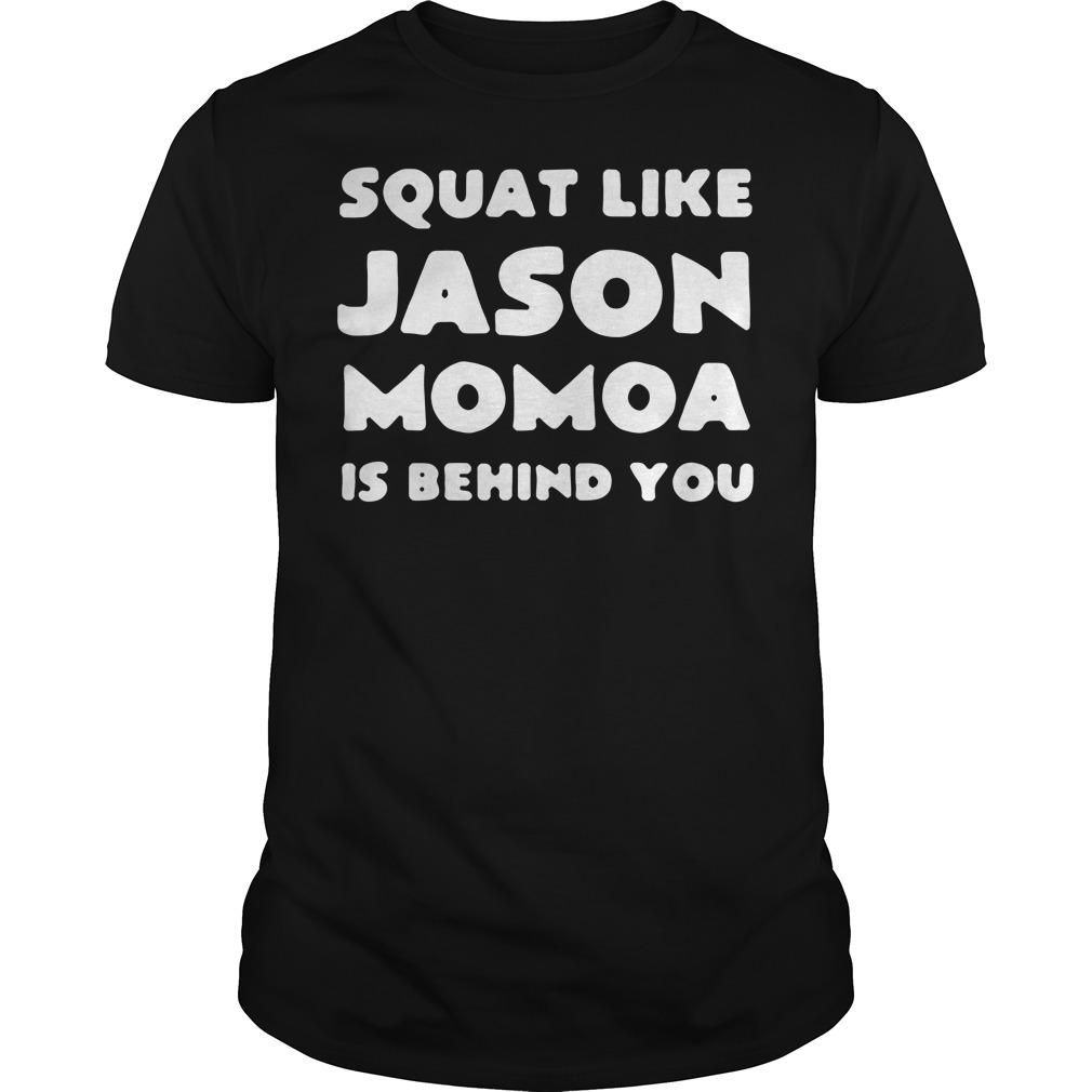 Squat like jason momoa is behind you Guys shirt
