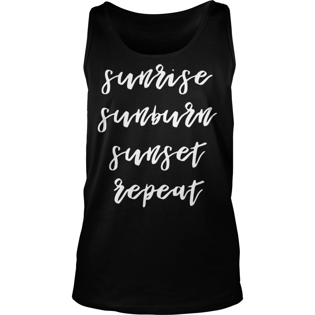 Sunrise sunburn sunset repeat Tank top
