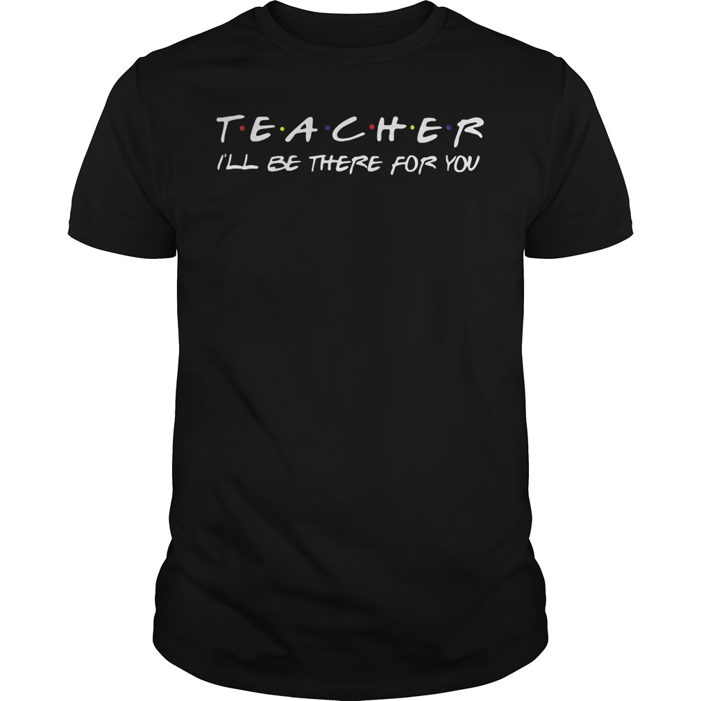 Teacher i'll be there for you Guys shirt