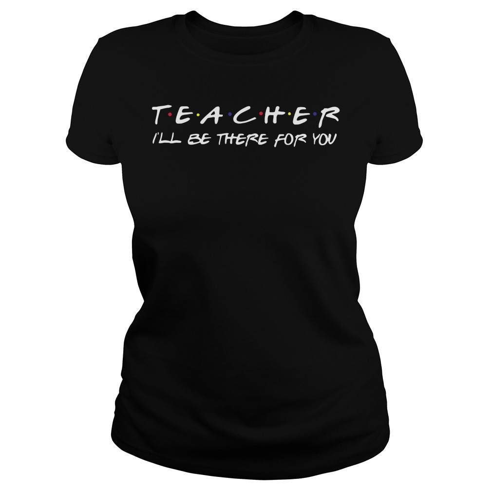 Teacher i'll be there for you Ladies tee