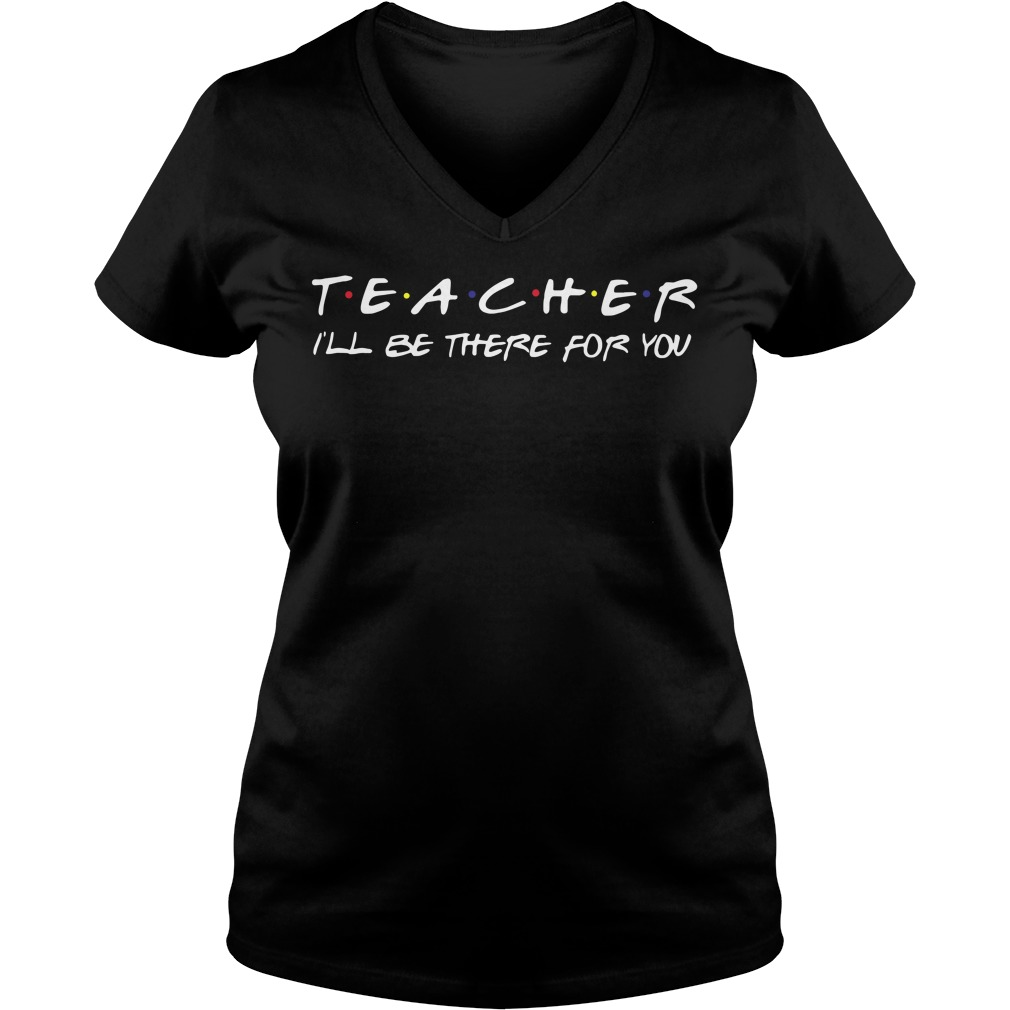 Teacher i'll be there for you V-neck T-shirt