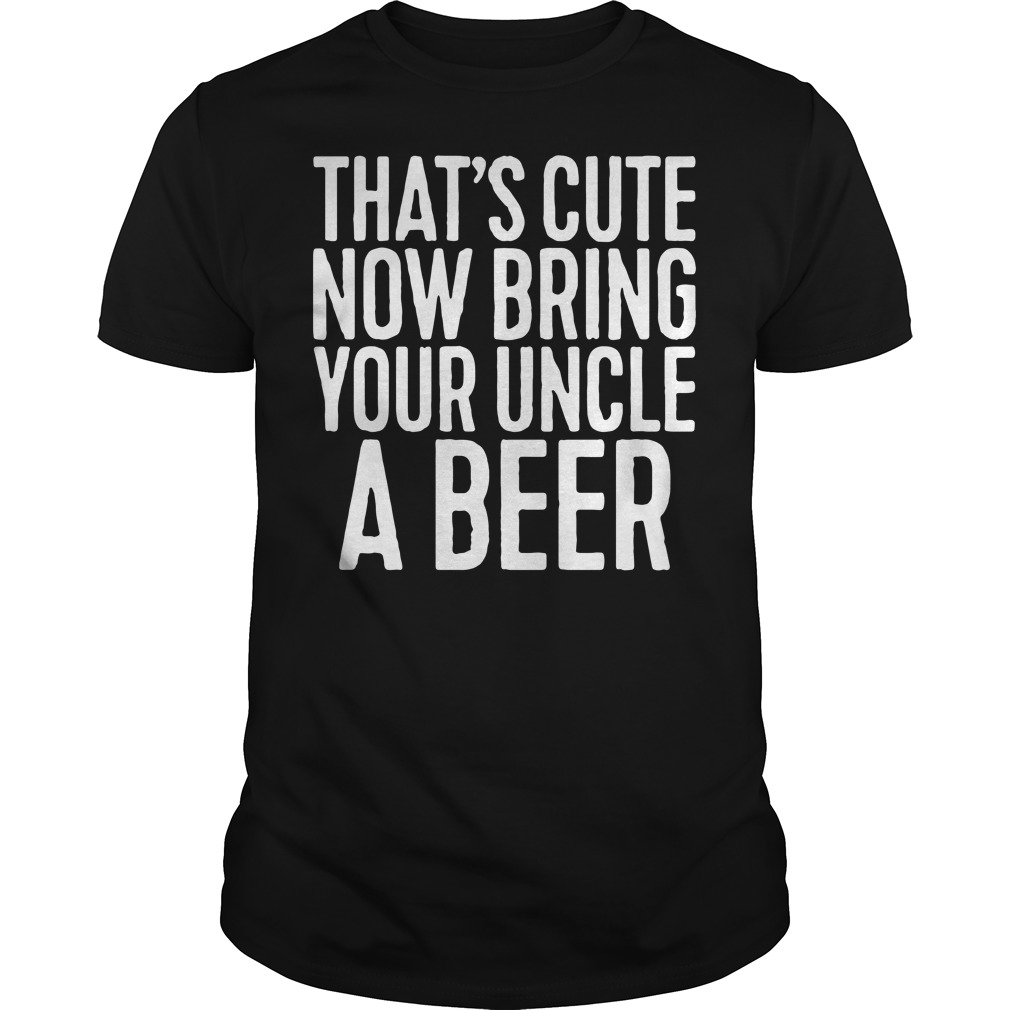 That's cute now bring your uncle a beer Guys shirt
