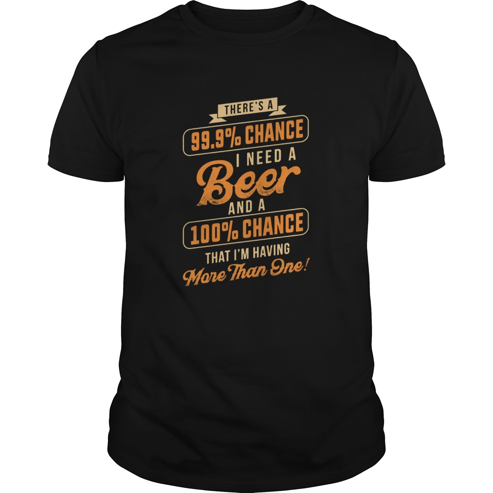 There's a 99.9% chance I need a beer and a 100% chance Guys shirt