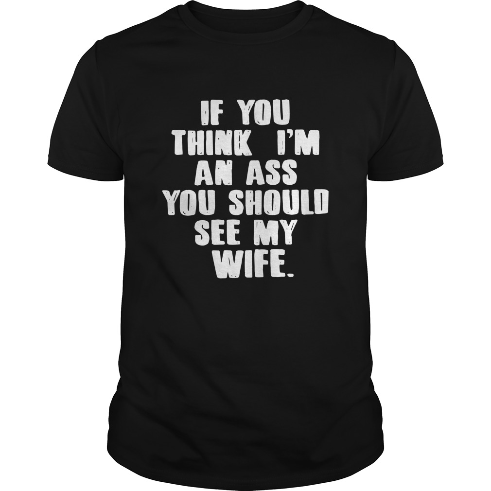 If you think I'm an ass you should see my wife Guys shirt