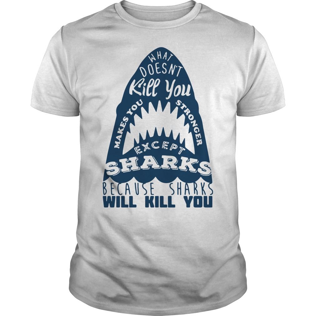 What doesn't kill you makes you stronger except sharks because shirt