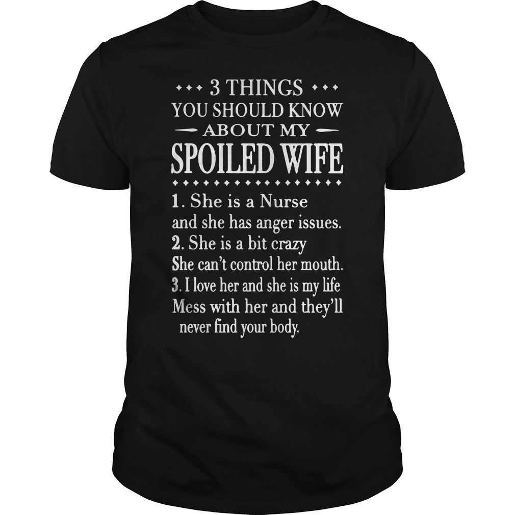 3 things you should know about my spoiled wife: 1. She is a nurse and she has anger issues Guys shirt