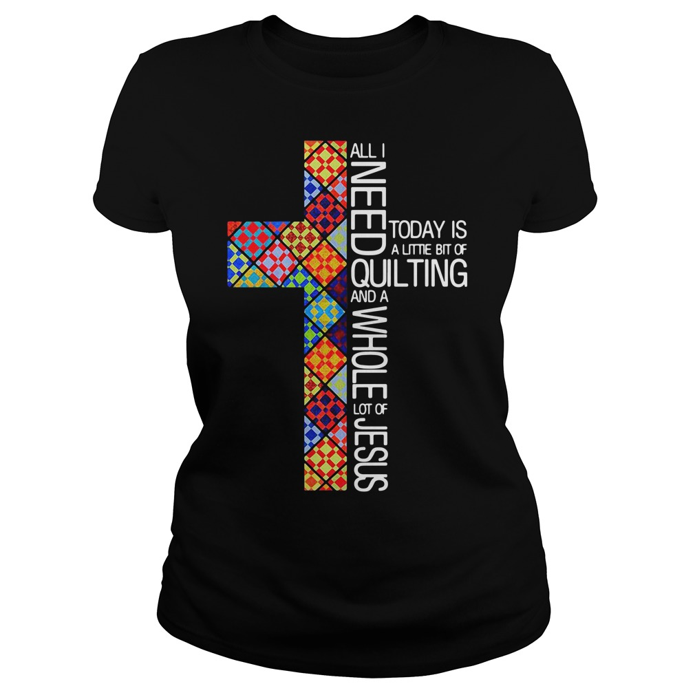 All i need today is a little bit of quilting Ladies tee