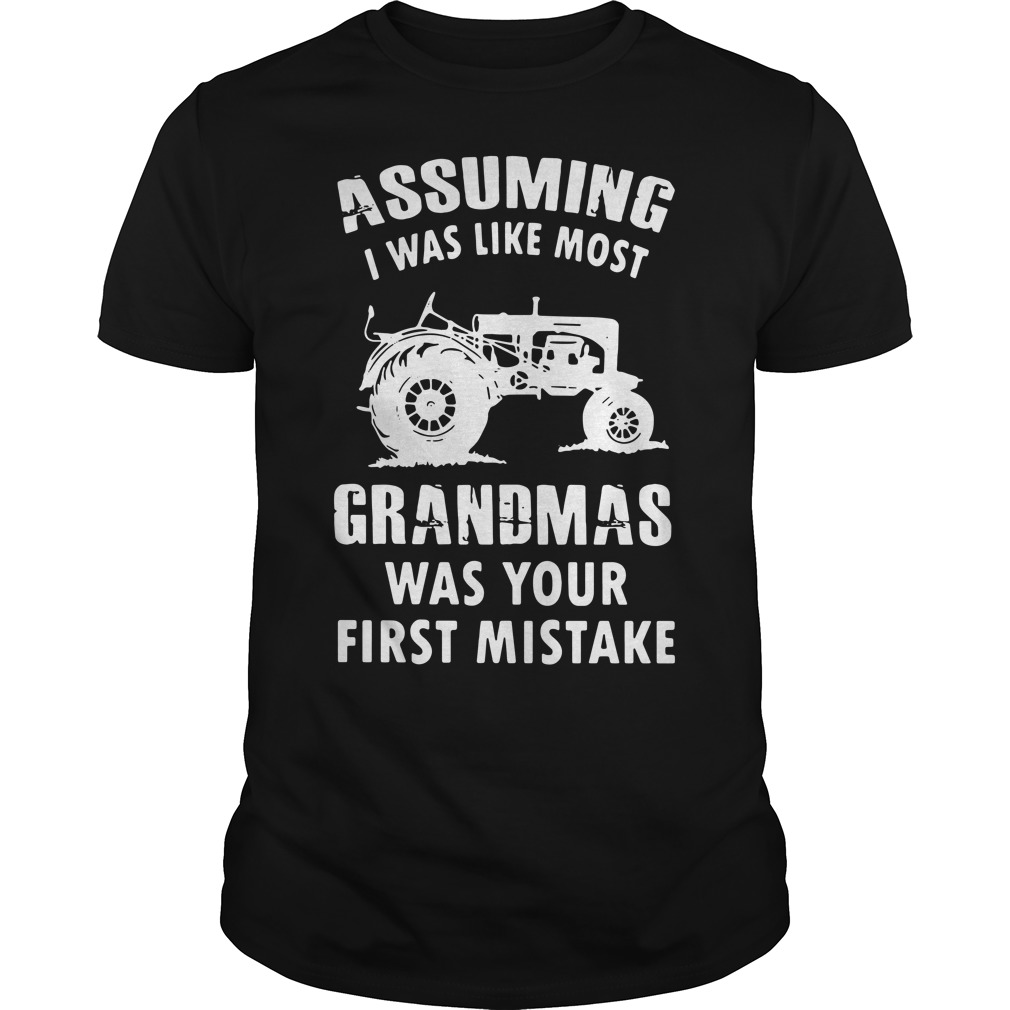 Assuming i was like most grandmas was your first mistake Guys shirt
