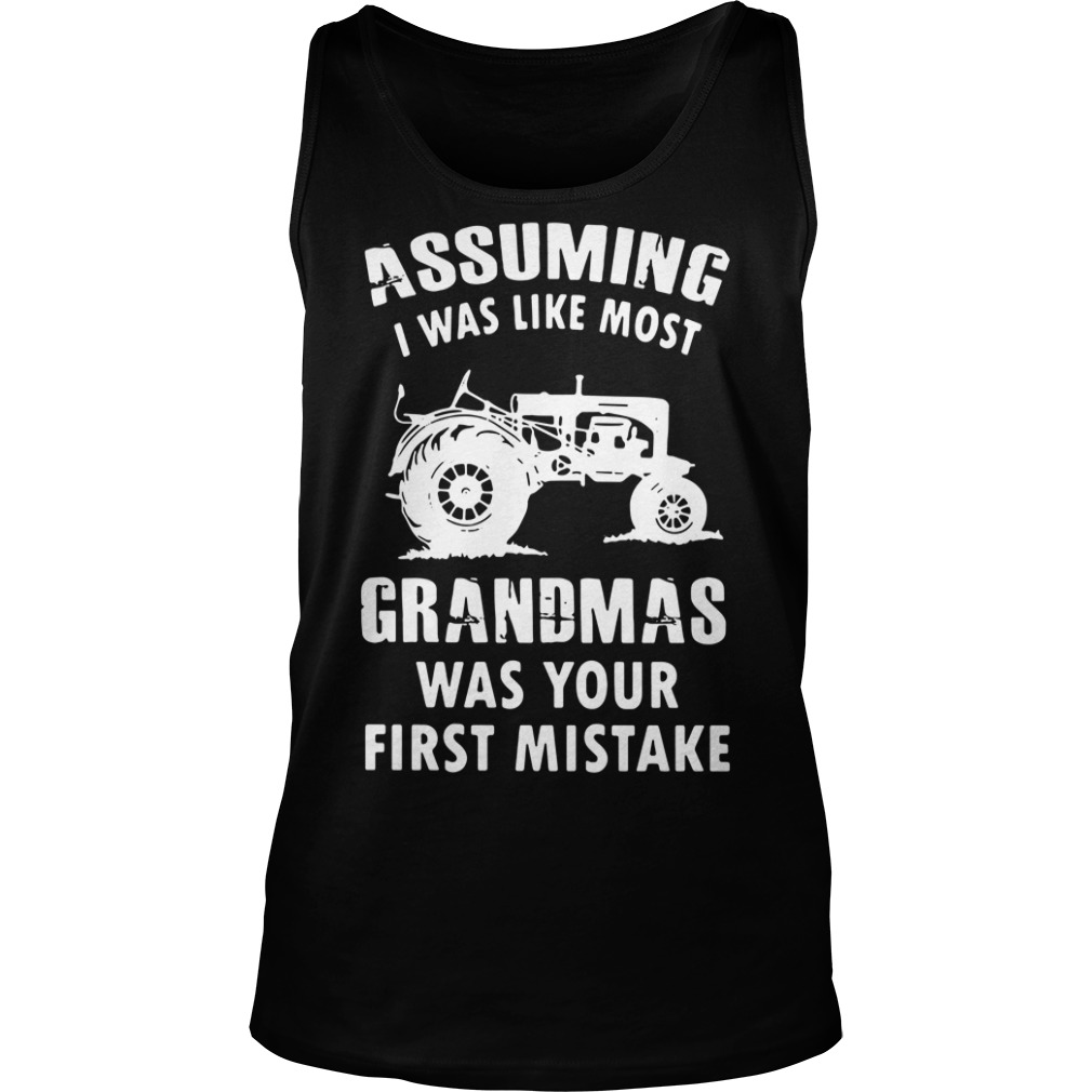Assuming i was like most grandmas was your first mistake Tank top
