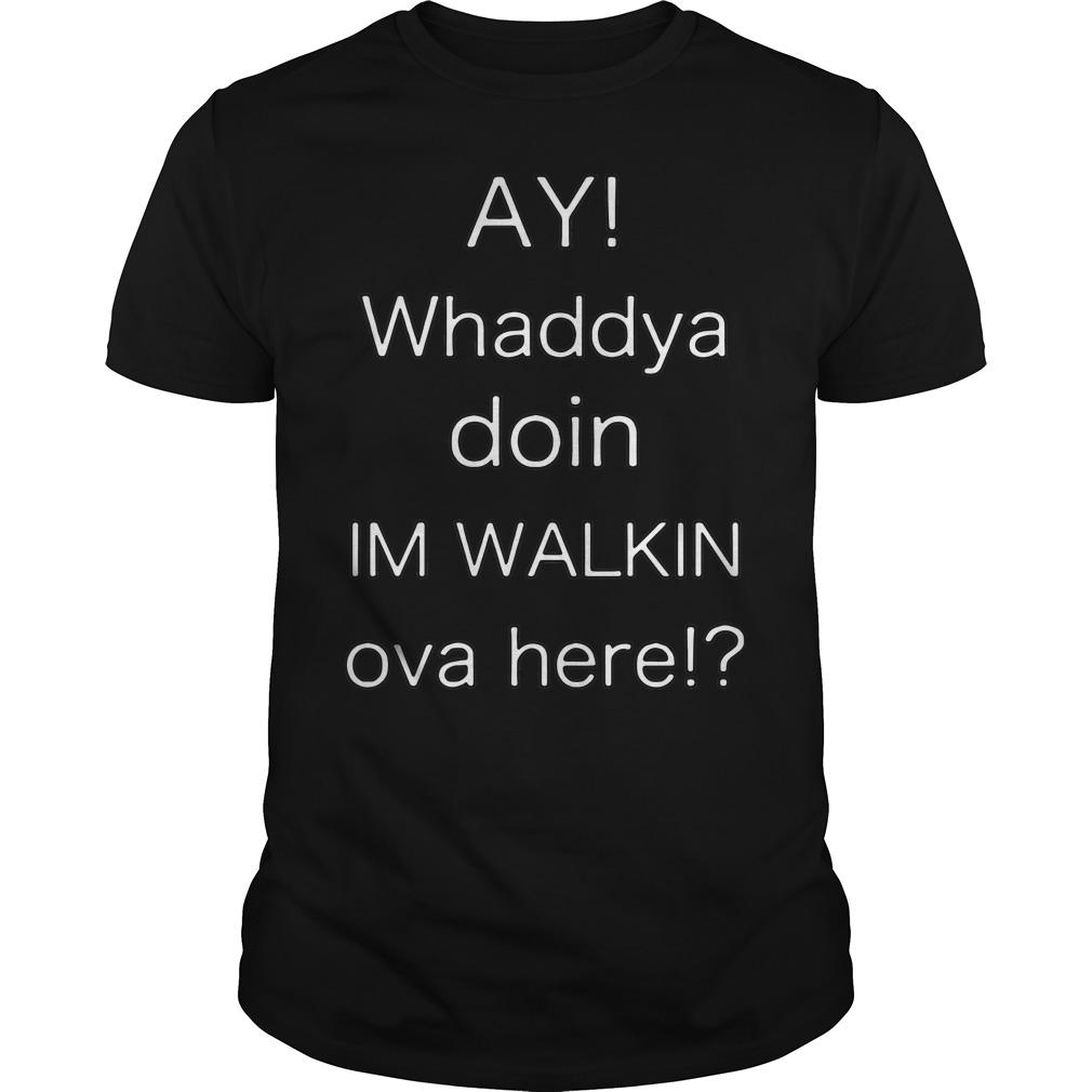 Ay whaddya doin I'm walking over here Guys shirt