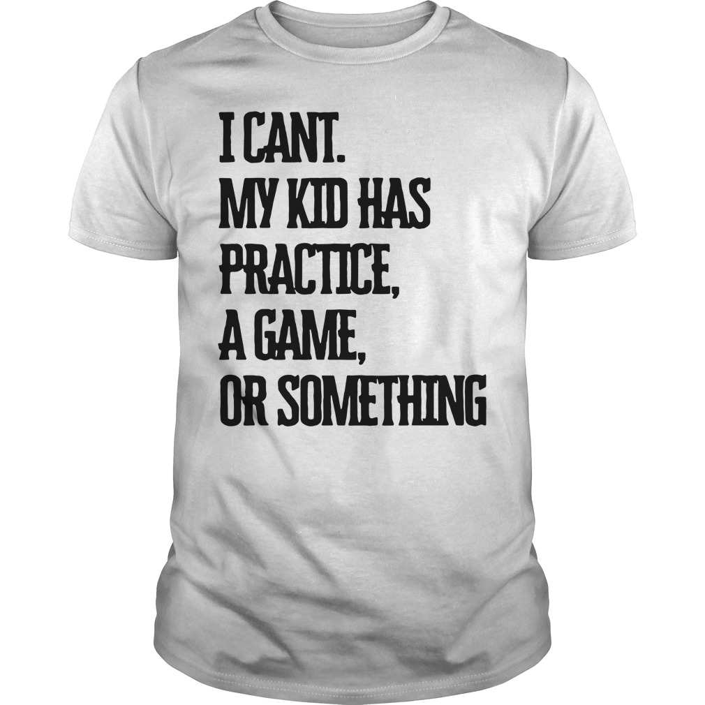 I can't My kid has practice a game or something Guys shirt