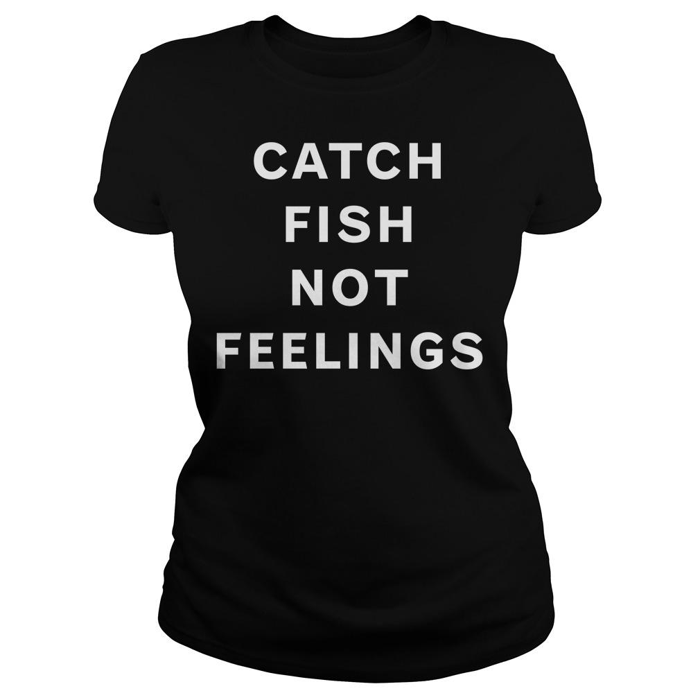 Catch fish not feelings Ladies tee