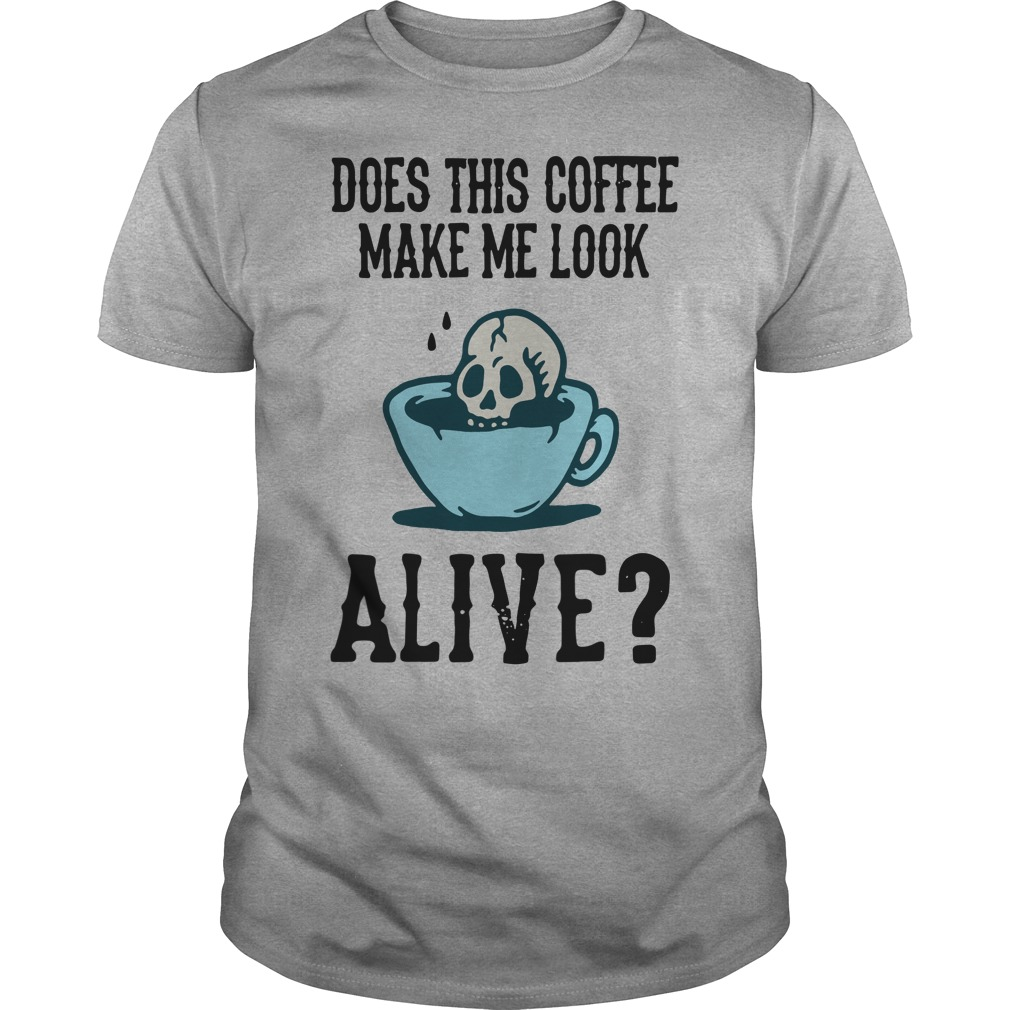Does this coffee make me look alive Guys shirt