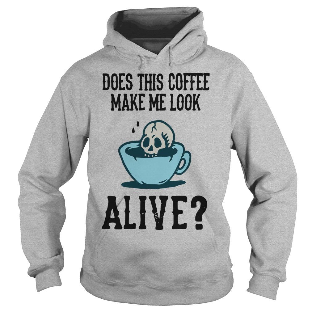 Does this coffee make me look alive Hoodie