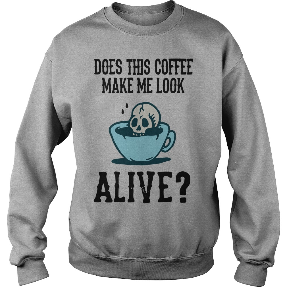 Does this coffee make me look alive Sweater