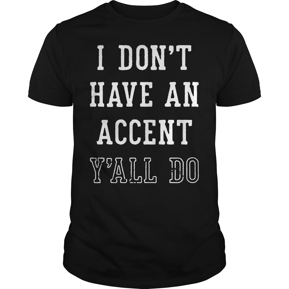 I don't have an accent y'all do Guys shirt