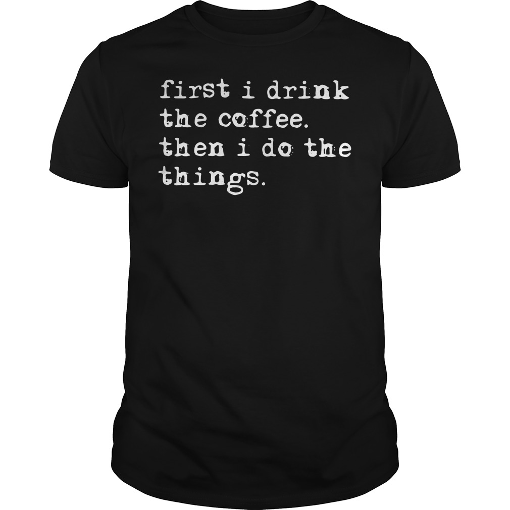 First I drink the coffee then I do the things Guys shirt