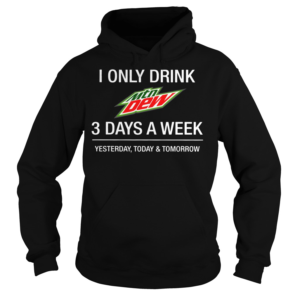 I only drink Mountain Dew 3 day a week yesterday, today and tomorrow Hoodie