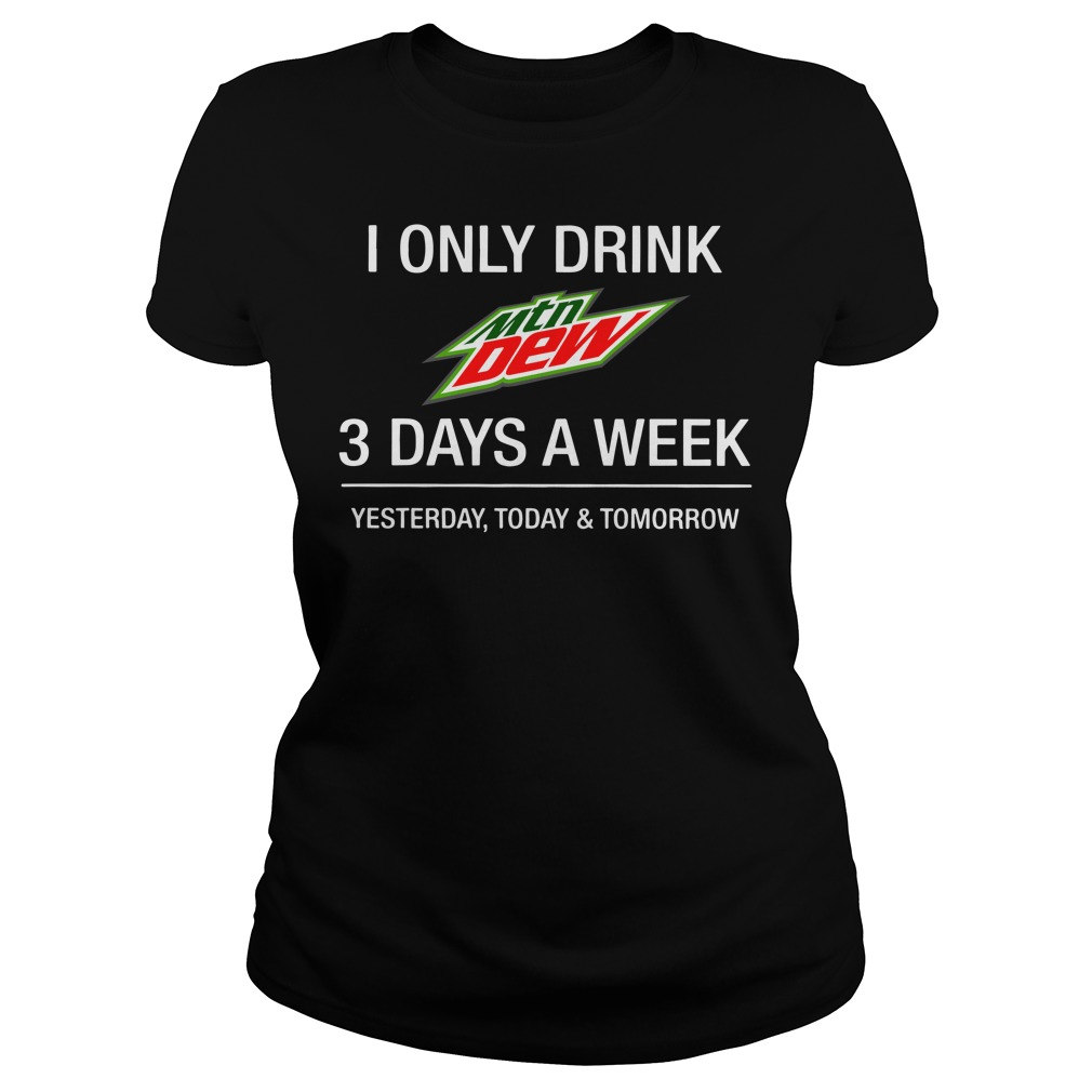 I only drink Mountain Dew 3 day a week yesterday, today and tomorrow Ladies tee