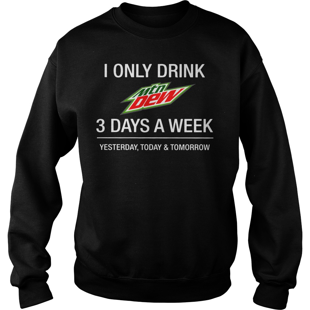 I only drink Mountain Dew 3 day a week yesterday, today and tomorrow Sweater
