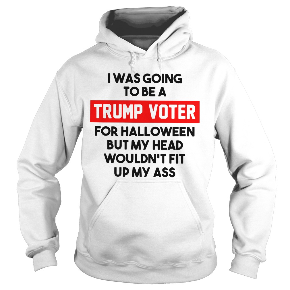 I was going to be a Trump voter for halloween but my head wouldn't fit up my ass Hoodie