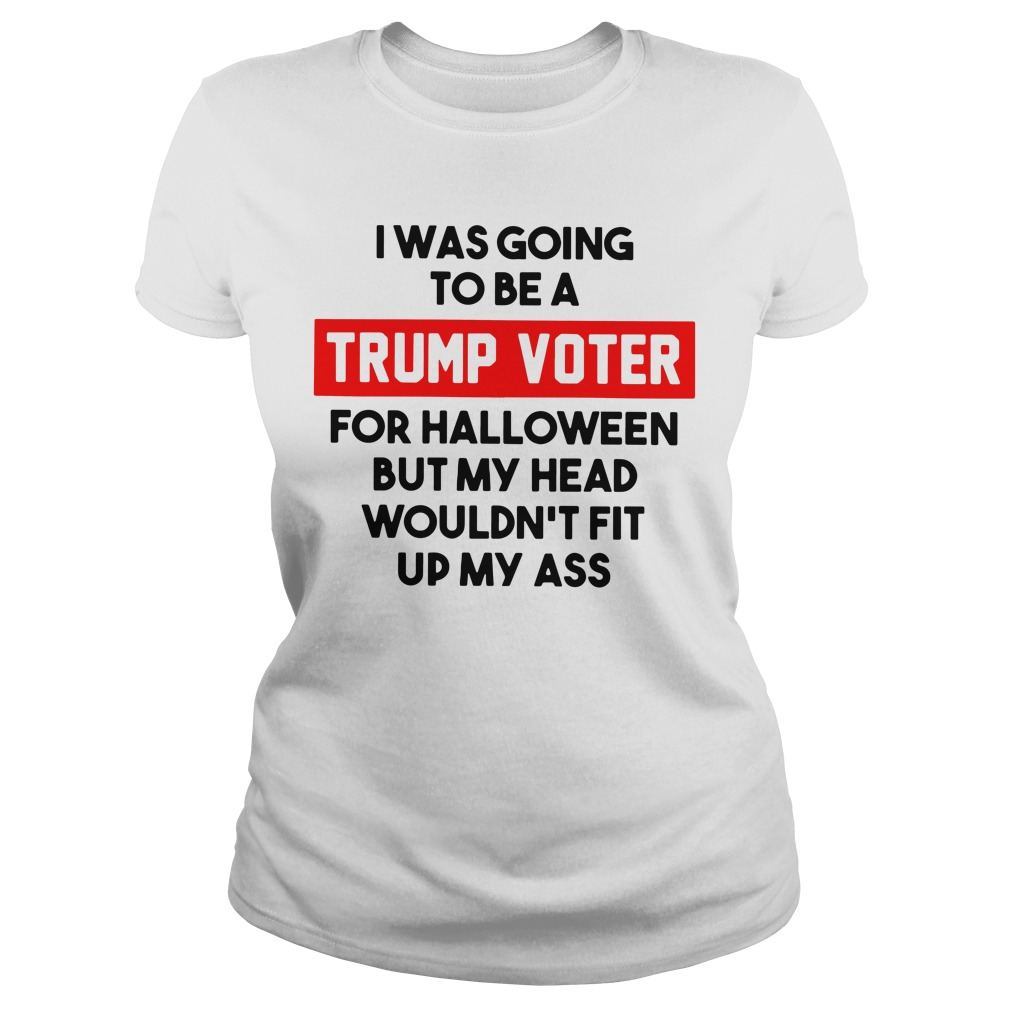 I was going to be a Trump voter for halloween but my head wouldn't fit up my ass Ladies tee