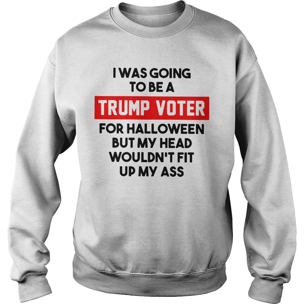 I was going to be a Trump voter for halloween but my head wouldn't fit up my ass Sweater