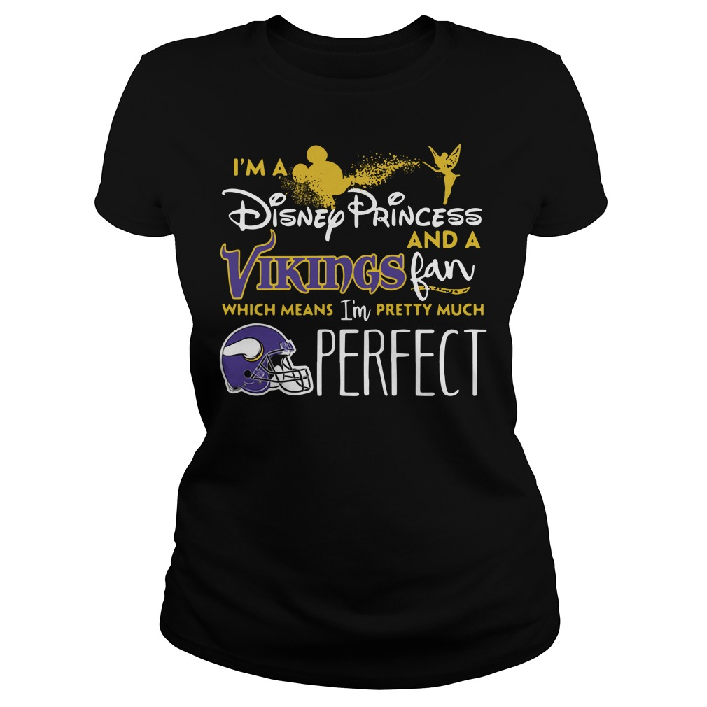I'm a Disney Princess and a Minnesota Vikings fan which means I'm pretty much perfect Ladies tee