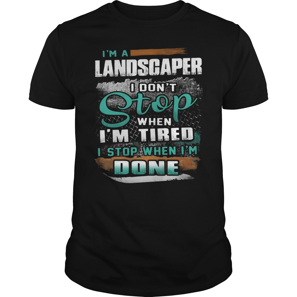 I'm a landscaper I don't stop when I'm tired I stop when I'm done Guys shirt