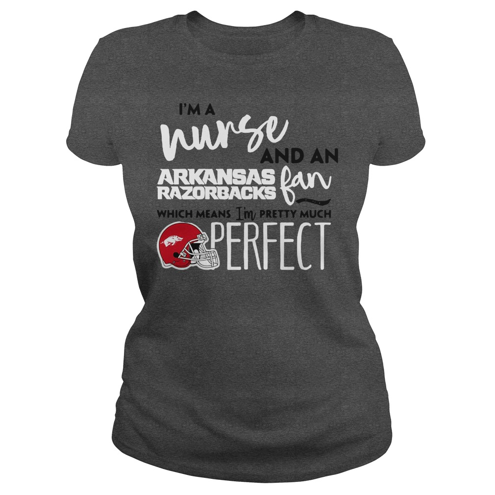 I'm a nurse and a Arkansas Razorbacks fan which means I'm pretty much perfect Ladies tee