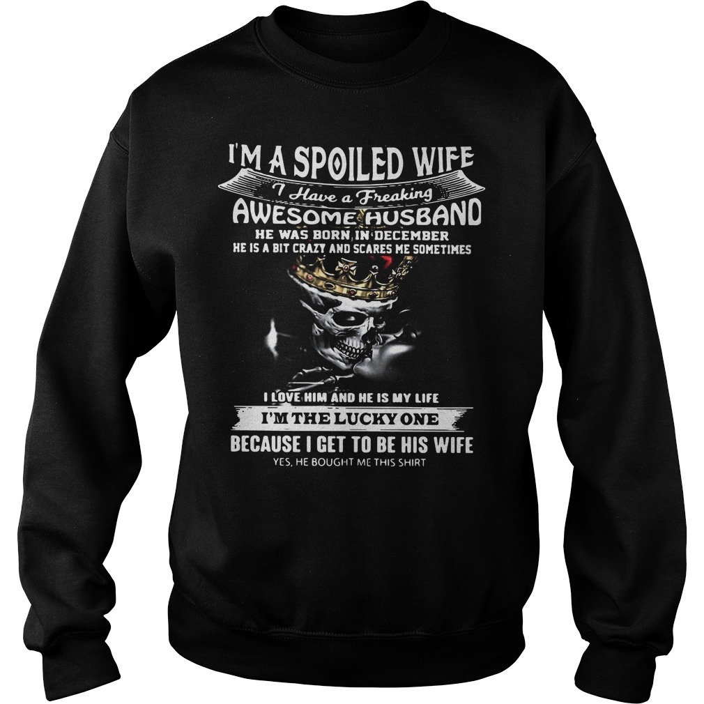 I'm a spoiled wife I have a freaking awesome husband he was born in december Sweater