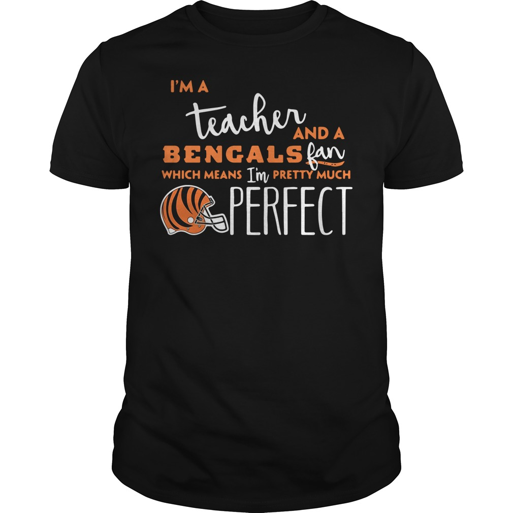 I'm a teacher and a Cincinnati Bengals fan which means I'm pretty much perfect Guys shirt