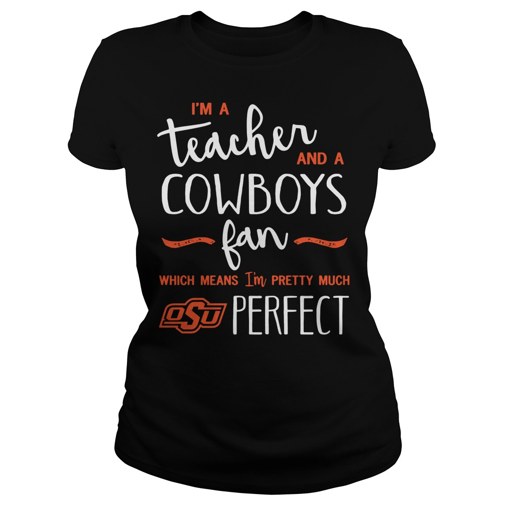 I'm a teacher and a cowboys fan which means I'm pretty much OSu perfect Ladies tee