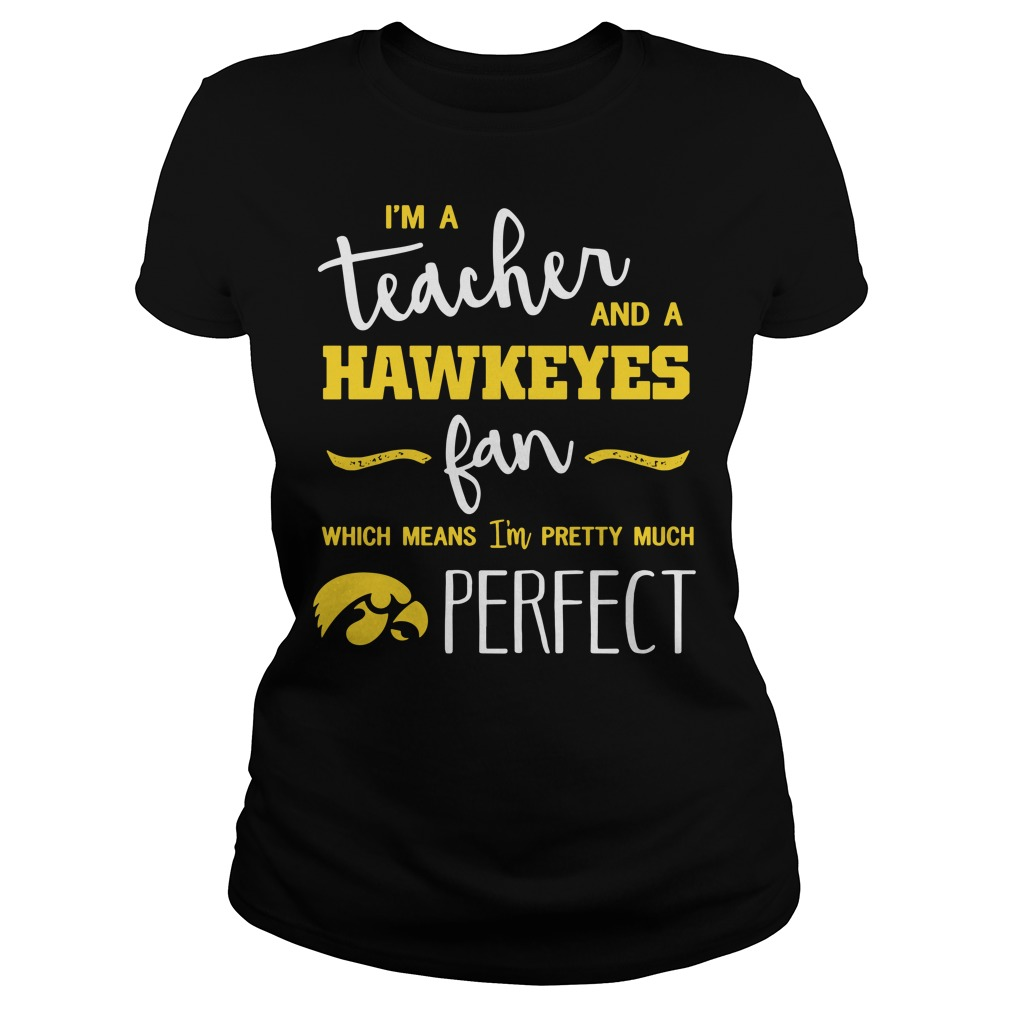 I'm a teacher and a Hawkeyes fan which means I'm pretty much perfect Ladies tee