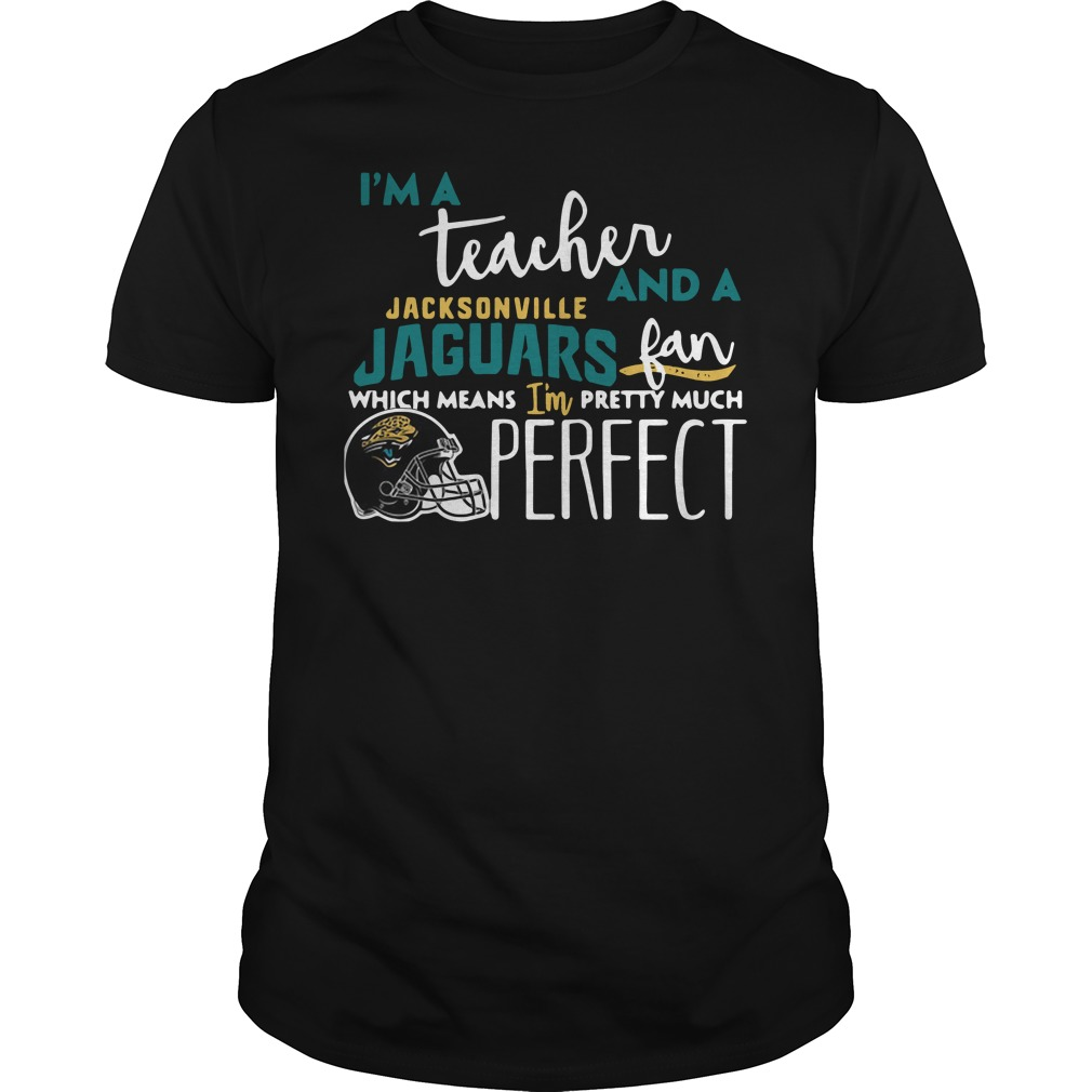 I'm a teacher and a Jacksonville Jaguars fan which means I'm pretty much perfect Guys shirt