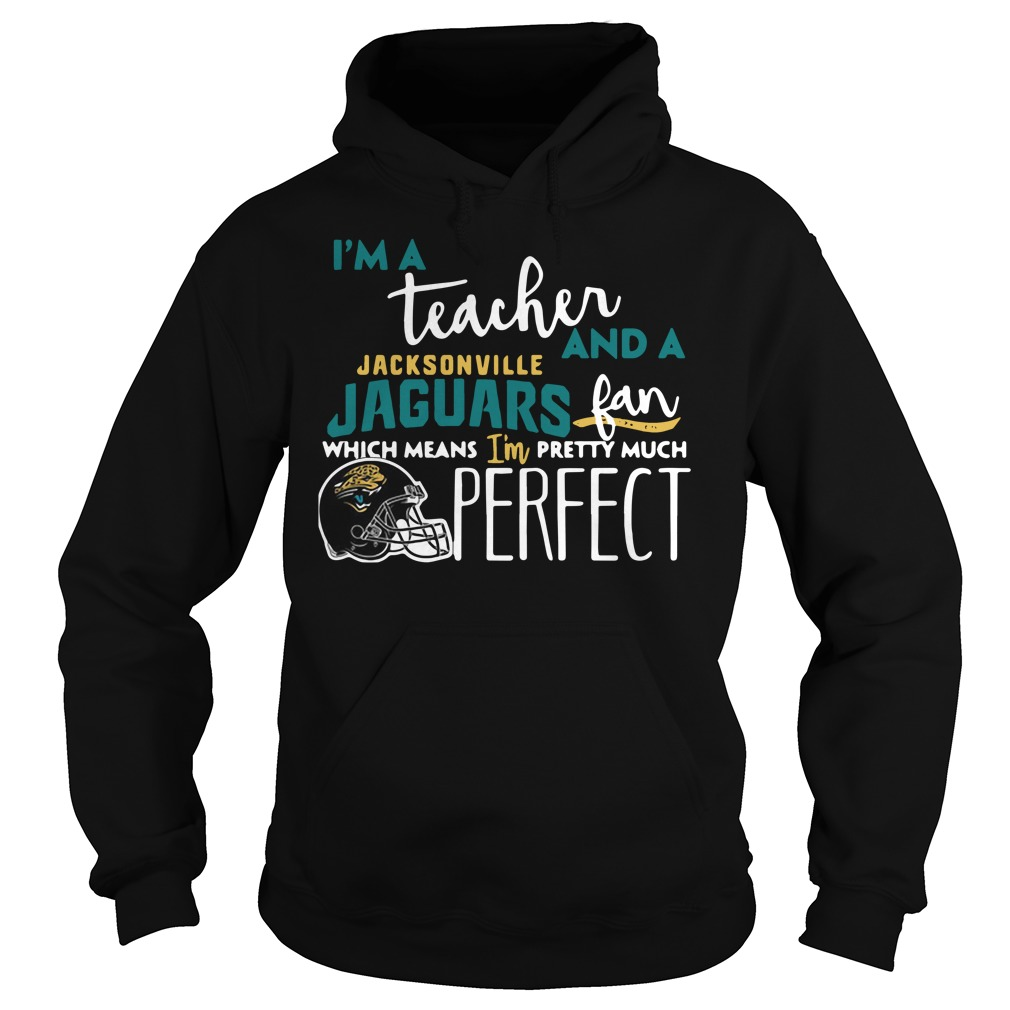 I'm a teacher and a Jacksonville Jaguars fan which means I'm pretty much perfect Hoodie