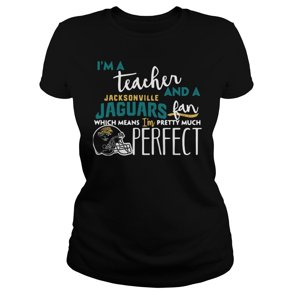 I'm a teacher and a Jacksonville Jaguars fan which means I'm pretty much perfect Ladies tee